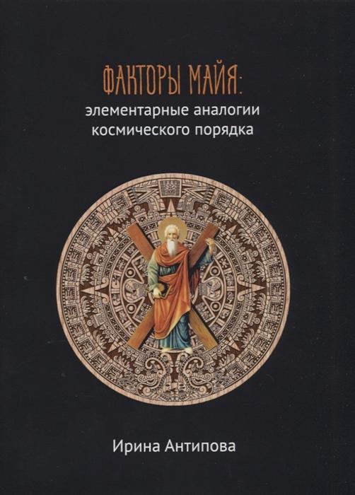 Антипова И. Факторы майя элементарные аналогии космического порядка Книга 2 цены онлайн