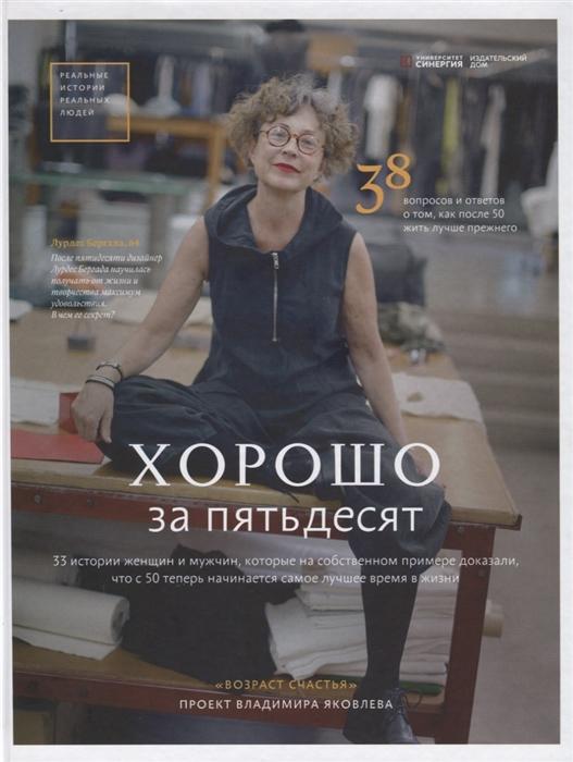 Яковлев В., Хрылова Т. Хорошо за пятьдесят 33 истории женщин и мужчин которые на собственном примере доказали что с 50 теперь начинается самое лучшее время в жизни