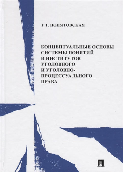 Понятовская Т. Концептуальные основы системы понятий и институтов уголовного и уголовно-процессуального права Монография
