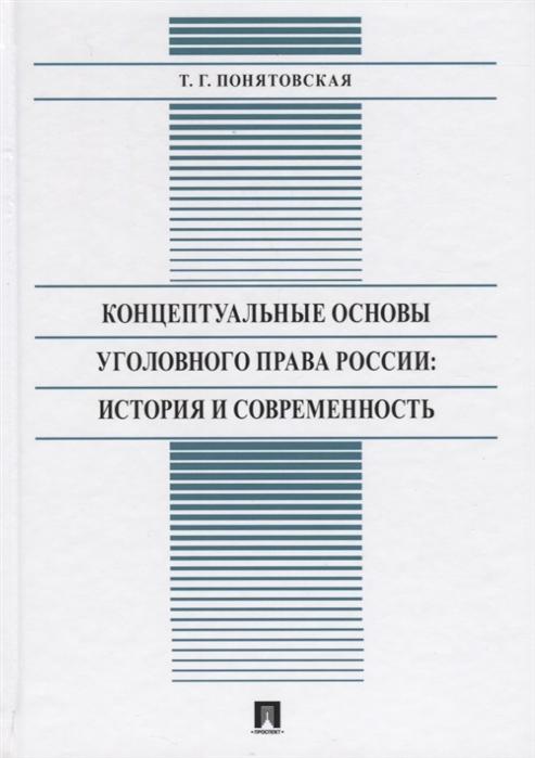 Понятовская Т. Концептуальные основы уголовного права России История и современность Монография