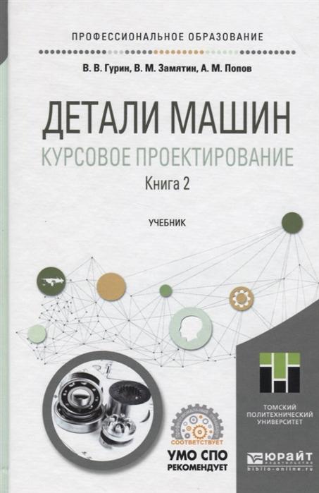 Гурин В., Замятин В., Попов А. Детали машин Курсовое проектирование Книга 2 Учебник для СПО