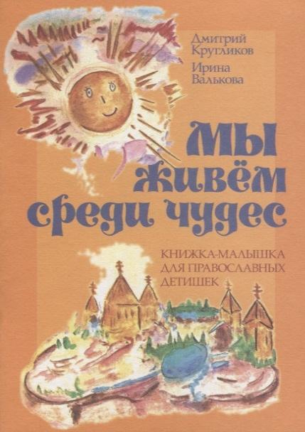 Кругликов Д., Валькова И. Мы живем среди чудес Книжка-малышка для православных детишек лекух д война на которой мы живем байки смутного времени