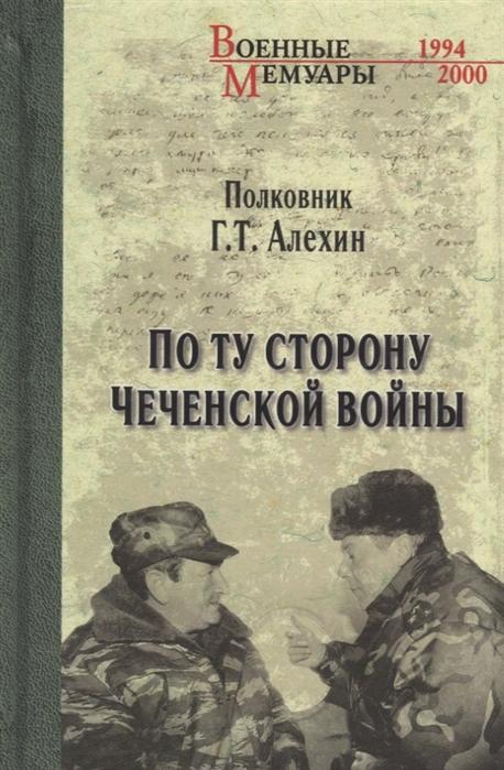 Алехин Г. По ту сторону чеченской войны александр черкасов ход первой чеченской войны и ее реальные масштабы