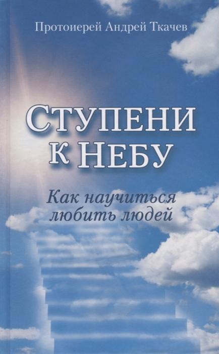 Протоиерей Андрей Ткачев Ступени к Небу Как научиться любить людей цены онлайн