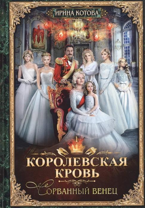 Котова И. Королевская кровь - 1 Сорванный венец цена