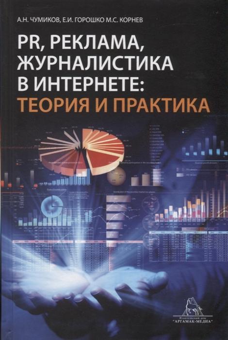 Чумиков А., Горошко Е., Корнев М. PR реклама журналистика в интернете теория и практика Учебное пособие