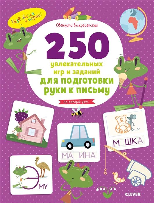 Воскресенская С. 250 увлекательных игр и заданий по подготовке руки к письму на каждый день 5-7 лет 1000 заданий 5 7 лет