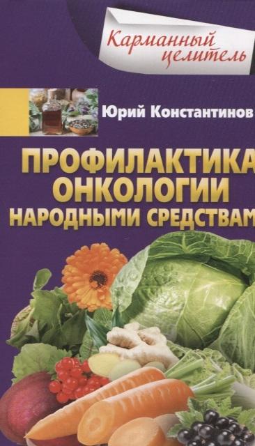 Константинов Ю. Профилактика онкологии народными средствами