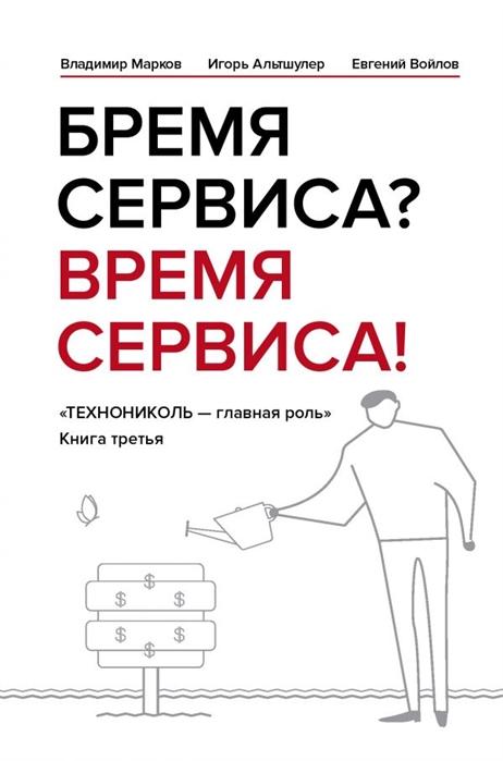 Марков В., Альтшулер И., Войлов Е. Бремя сервиса Время сервиса Технониколь