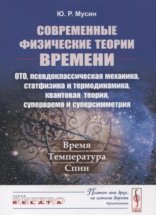 Современные физические теории времени ОТО псевдоклассическая механика статфизика и термодинамика квантовая теория супервремя и суперсимметрия Время Температура Спин