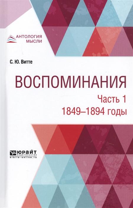 Витте С. Воспоминания В 3-х частях Часть 1 1849-1894 годы сергей юльевич витте воспоминания в 3 ч часть 1 1849 1894 годы