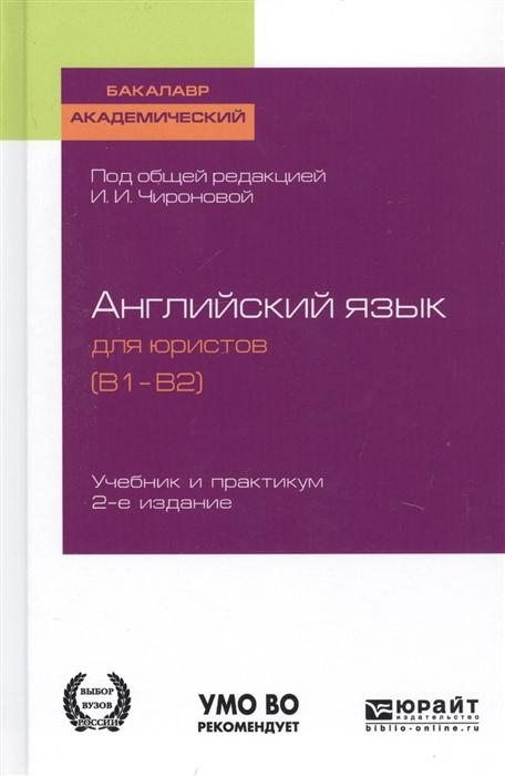 Чиронова И., Буримская Д., Плешакова Т. и др Английский язык для юристов B1 B2 Учебник и практикум для академического бакалавриата рыбин п в английский язык для юристов учебник