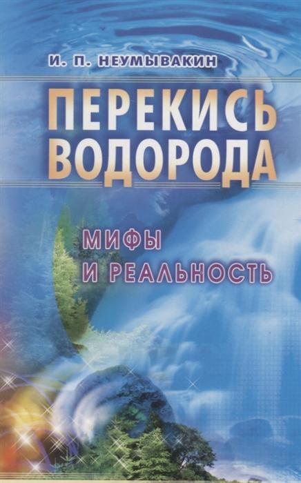 Неумывакин И. Перекись водорода Мифы и реальность неумывакин и череда мифы и реальность