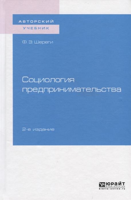Шереги Ф. Социология предпринимательства Учебное пособие для академического бакалавриата