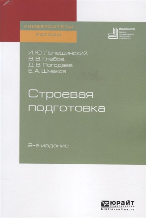 Лепешинский И., Глебов В., Погодаев Д., Шмаков Е. Строевая подготовка Учебное пособие для вузов