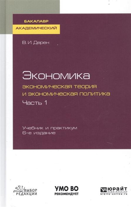 Дерен В. Экономика Экономическая теория и экономическая политика В 2-х частях Часть 1 Учебник и практикум для академического бакалавриата