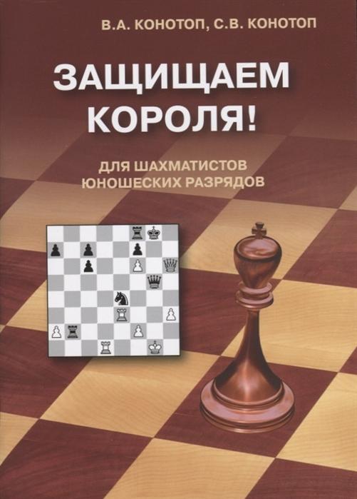 Конотоп В., Конотоп С. Защищаем короля Для шахматистов юношеских разрядов конотоп в тесты по тактике для шахматистов i разряда isbn 5715101468