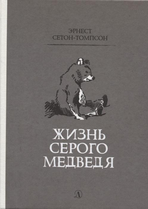 Сетон-Томпсон Э. Жизнь серого медведя сетон томпсон э лобо