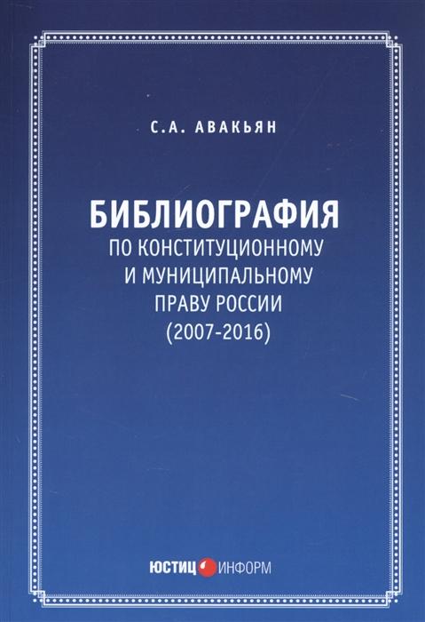 Авакьян С. Библиография по конституционному и муниципальному праву России 2007 - 2016