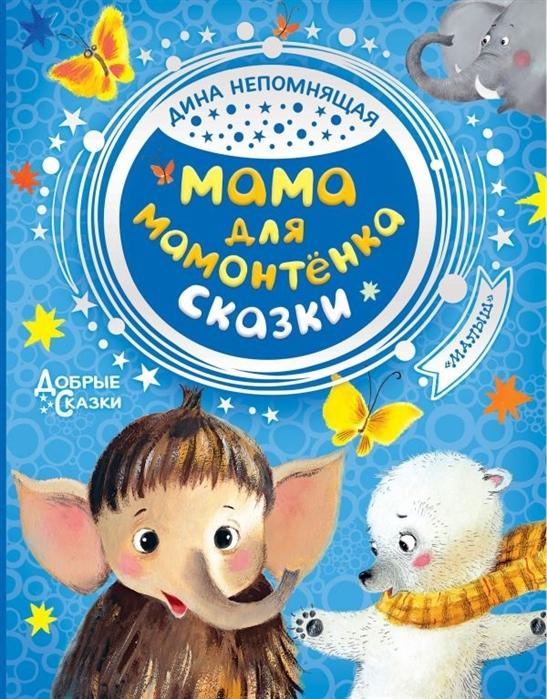 Непомнящая Д. Мама для мамонтенка Сказки непомнящая д мама для мамонтёнка