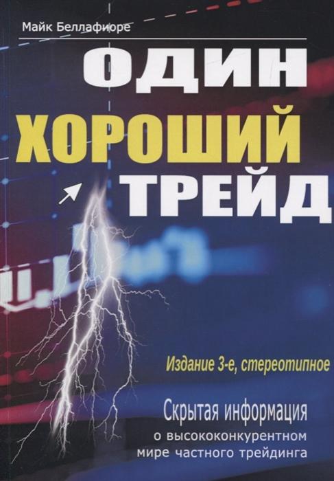 Беллафиоре М. Один хороший трейд Скрытая информация о высококонкурентном мире частного трейдинга