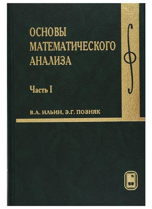 Ильин В., Позняк Э. Основы математического анализа В 2-х частях Часть 1 вениамин максименко курс математического анализа часть 1