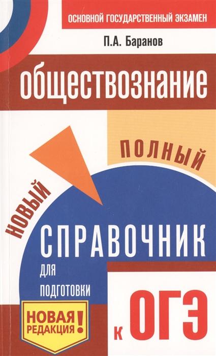Баранов П. ОГЭ Обществознание Новый полный справочник для подготовки к ОГЭ цена в Москве и Питере