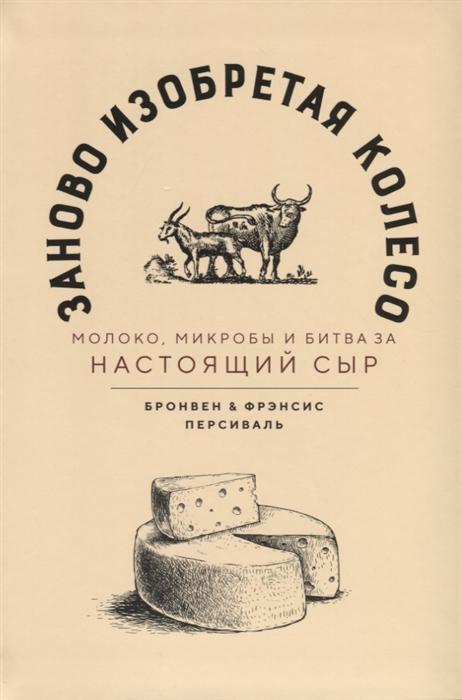 Персиваль Б., Персиваль Ф. Заново изобретая колесо молоко микробы и битва за настоящий сыр персиваль т не обыкновенный