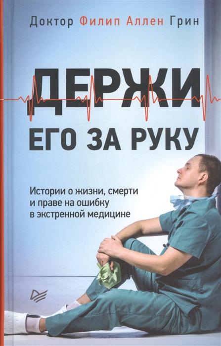 цена на Грин Ф. Держи его за руку Истории о жизни смерти и праве на ошибку в экстренной медицине