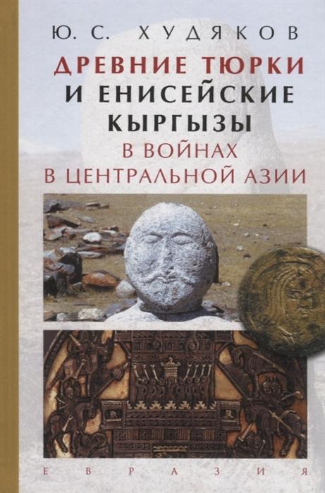 Худяков Ю. Древние тюрки и енисейские кыргызы в войнах в Центральной Азии цены онлайн