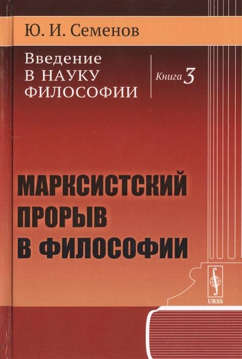 Семенов Ю. Введение в науку философии Книга 3 Марксистский прорыв в философии