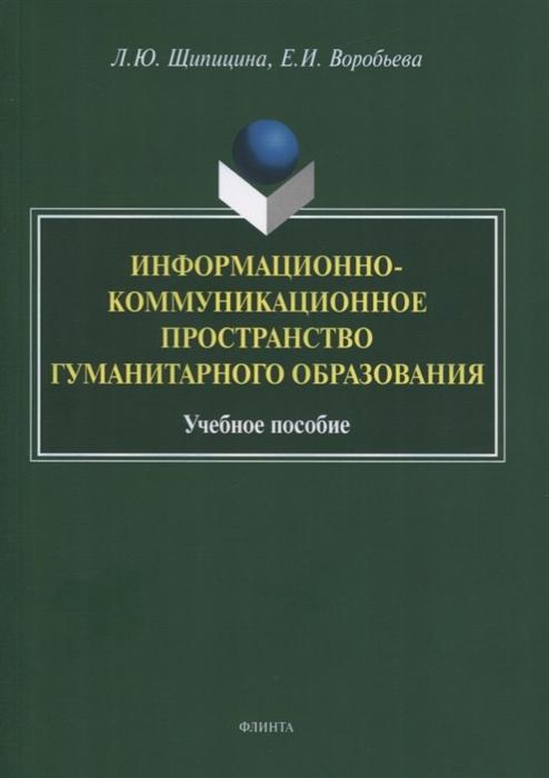 Щипицина Л., Воробьева Е. Информационно-коммуникационное пространство гуманитарного образования Учебное пособие