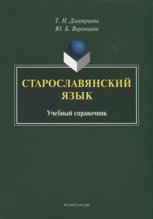 Дмитриева Т., Воронцова Ю. Старославянский язык Учебный справочник