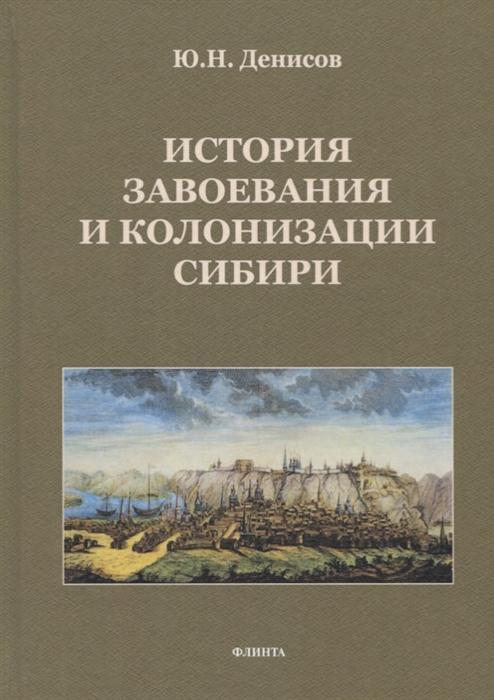купить Денисов Ю. История завоевания и колонизации Сибири по цене 960 рублей