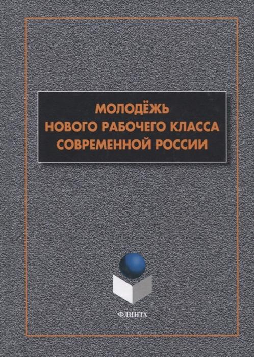 Гаврилюк Т. (ред.) Молодежь нового рабочего класса современной России Коллективная монография