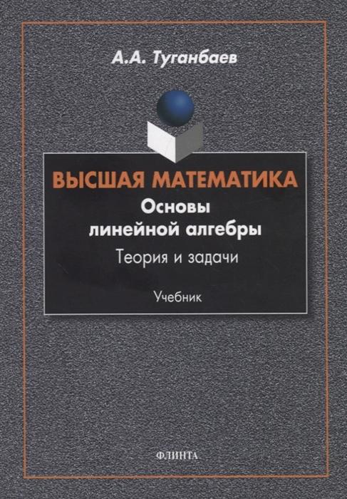 Туганбаев А. Высшая математика Основы линейной алгебры Теория и задачи Учебник и и баврин высшая математика для педагогических направлений учебник