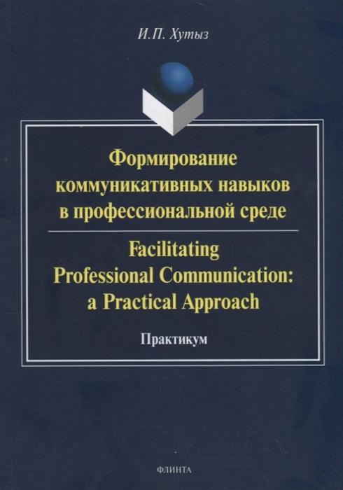 Хутыз И. Формирование коммуникативных навыков в профессиональной среде Facilitating Professional Communication a Practical Approach Практикум и п хутыз академический дискурс культурно специфическая система конструирования и трансляции знаний
