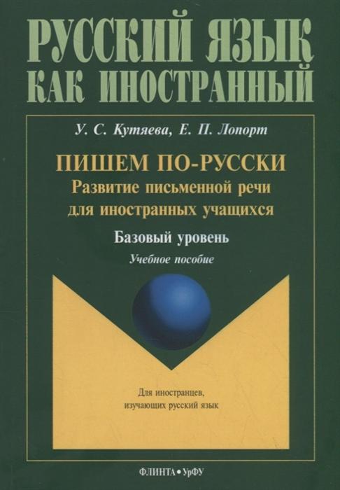 Кутяева У., Лопорт Е. Пишем по-русски развитие письменной речи для иностранных учащихся Базовый уровень Учебное пособие цены