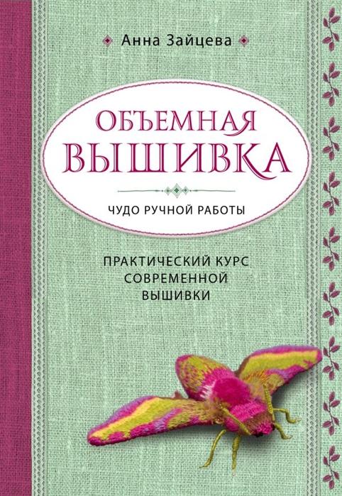 Зайцева А. Объемная вышивка Чудо ручной работы Практический курс современной вышивки