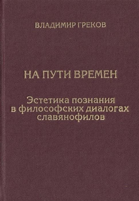Греков В. На пути времен Эстетика познания в философских диалогах славянофилов