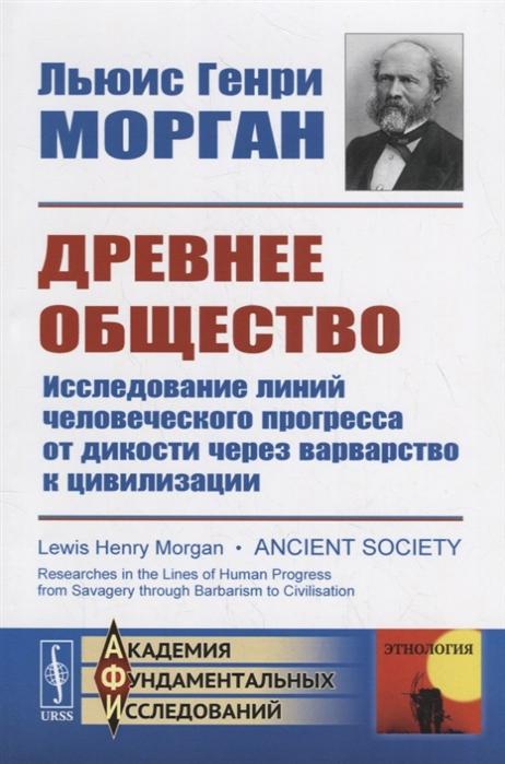 Морган Л. Древнее общество Исследование линий человеческого прогресса от дикости через варварство к цивилизации