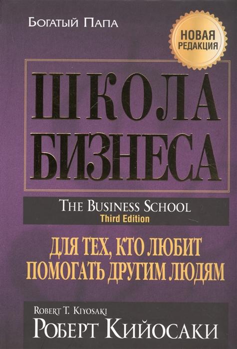 Кийосаки Р. Школа бизнеса Для тех кто любит помогать другим людям кийосаки роберт т школа бизнеса