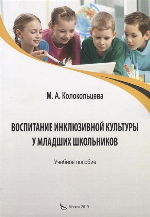 Колокольцева М. Воспитание инклюзивной культуры у младших школьников Учебное пособие цены