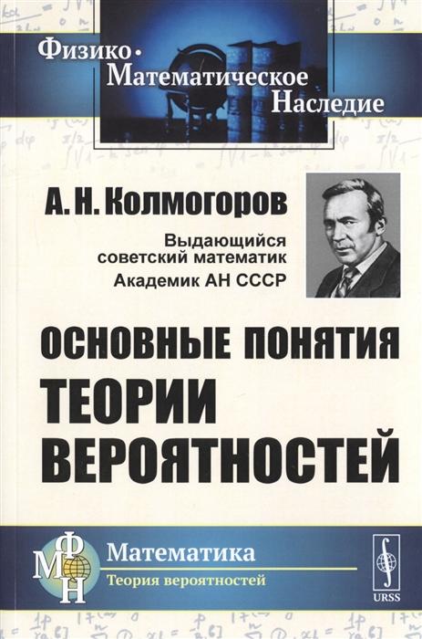 Колмогоров А. Основные понятия теории вероятностей б гнеденко а хинчин элементарное введение в теорию вероятностей