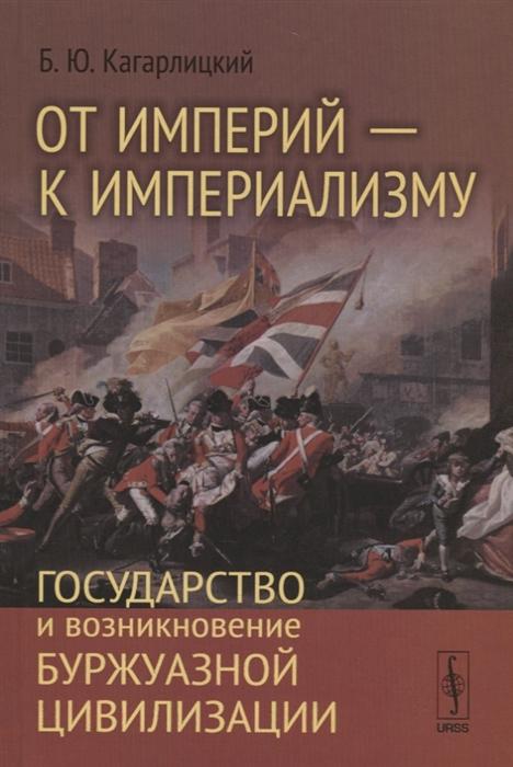 От империй - к империализму Государство и возникновение буржуазной цивилизации