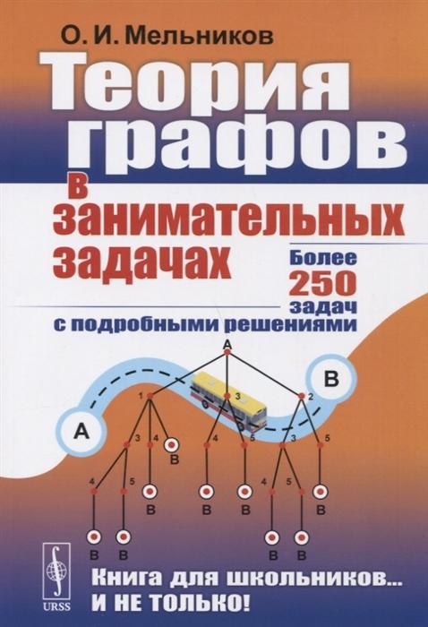 Мельников О. Теория графов в занимательных задачах Более 250 задач с подробными решениями