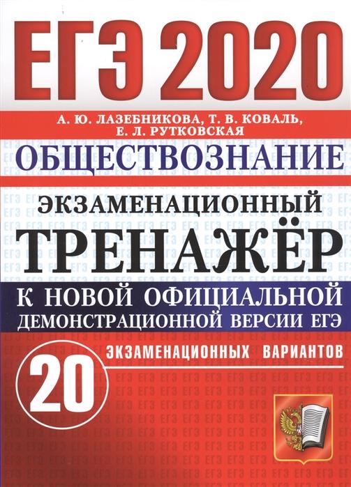 Лазебникова А., Коваль Т., Рутковская Е. ЕГЭ-2020 Обществознание Экзаменационный тренажер 20 экзаменационных вариантов