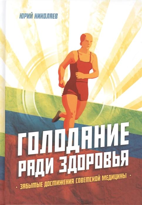 Николаев Ю., Нилов Е., Черкасов В. Голодание ради здоровья Забытые достижения советской медицины