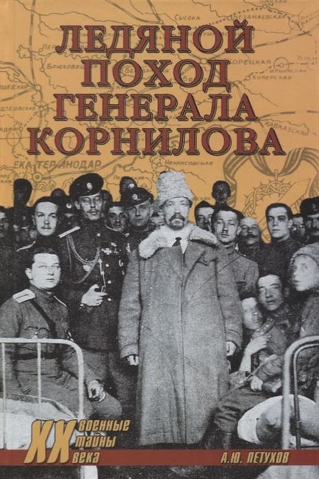 Фото - Петухов А. Ледяной поход генерала Корнилова ржешевский а тайна расстрелянного генерала