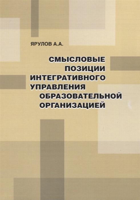 Ярулов А. Смысловые позиции интегративного управления образовательной организацией цена